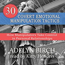 30 Covert Emotional Manipulation Tactics: How Manipulators Take Control in Personal Relationships Audiobook by Adelyn Birch Narrated by Kitty Hendrix