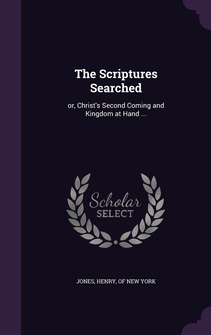 Read Online The Scriptures Searched: or, Christ's Second Coming and Kingdom at Hand ... pdf epub