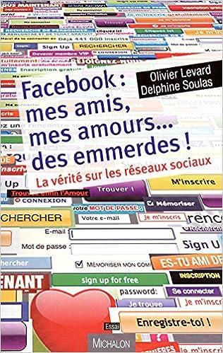 Facebook Mes Amis Mes Amours Des Emmerdes La Vérité Sur Les