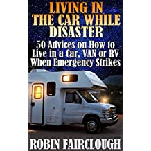 Living In The Car While Disaster: 50 Advices on How to Live in a Car, VAN or RV When Emergency Strikes