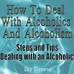 How to Deal With Alcoholics And Alcoholism: Steps And Tips Dealing With an Alcoholic | Sky Stevens