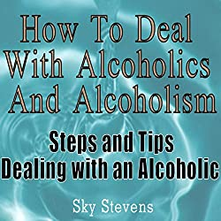 How to Deal With Alcoholics And Alcoholism: Steps And Tips Dealing With an Alcoholic