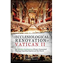 The Ecclesiological Renovation of Vatican II: An Orthodox Examination of Rome's Ecumenical Theology Regarding Baptism and the Church