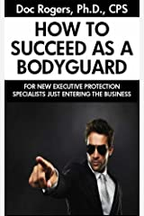 How to Succeed As a Bodyguard: For New Executive Protection Specialists Just Entering the Business Kindle Edition