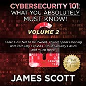 Cybersecurity 101: What You Absolutely Must Know! - Volume 2: Learn JavaScript Threat Basics, USB Attacks, Easy Steps to Strong Cybersecurity, Defense Against Cookie Vulnerabilities, and Much More! | James Scott
