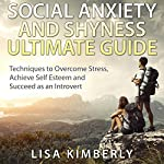 Social Anxiety and Shyness Ultimate Guide: Techniques to Overcome Stress, Achieve Self-Esteem and Succeed as an Introvert | Lisa Kimberly