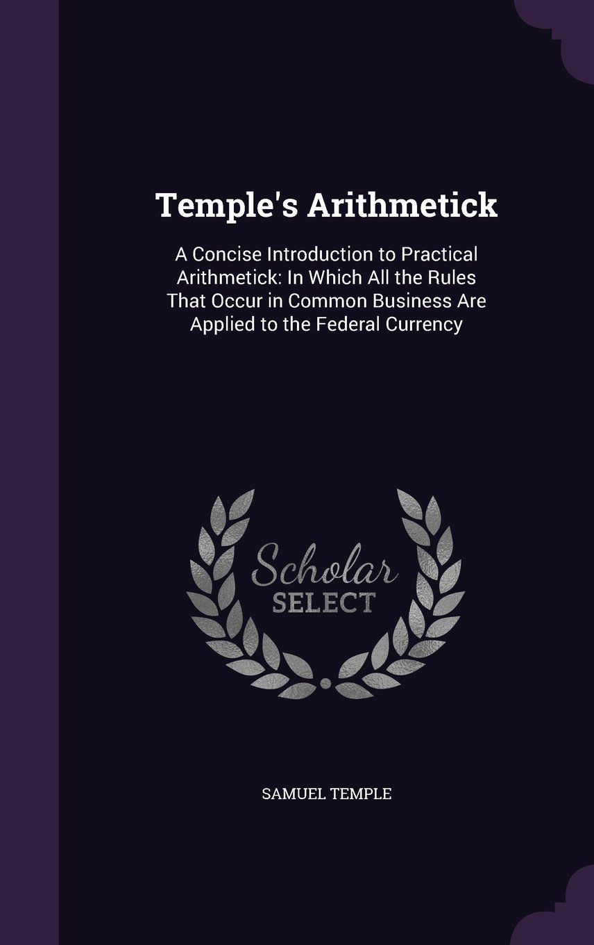 Temple's Arithmetick: A Concise Introduction to Practical Arithmetick: In Which All the Rules That Occur in Common Business Are Applied to the Federal Currency ebook