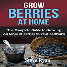 Grow Berries at Home: The Complete Guide to Growing All Kinds of Berries in Your Backyard! Audiobook by Steve Ryan Narrated by Kent Bates