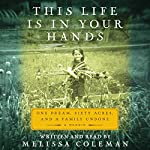 This Life Is in Your Hands: One Dream, Sixty Acres, and a Family Undone | Melissa Coleman