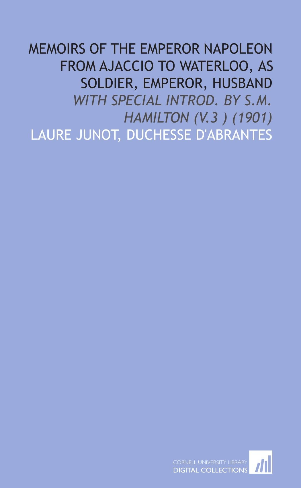 Download Memoirs of the Emperor Napoleon from Ajaccio to Waterloo, as soldier, emperor, husband: With special introd. by S.M. Hamilton (v.3 ) (1901) PDF
