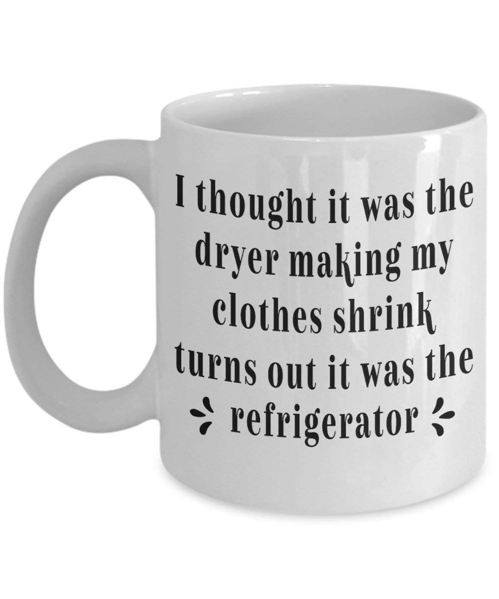 Dozili Funny Coffee Mug - Funnys I thought it was the dryer making my clothes shrink turns out it was the refrigerator Sarcastics Fun Gift for Mom, 11 Oz, White