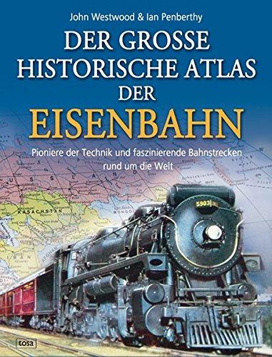 Der große historische Atlas der Eisenbahn: Pioniere der Technik und faszinierende Bahnstrecken rund um die Welt
