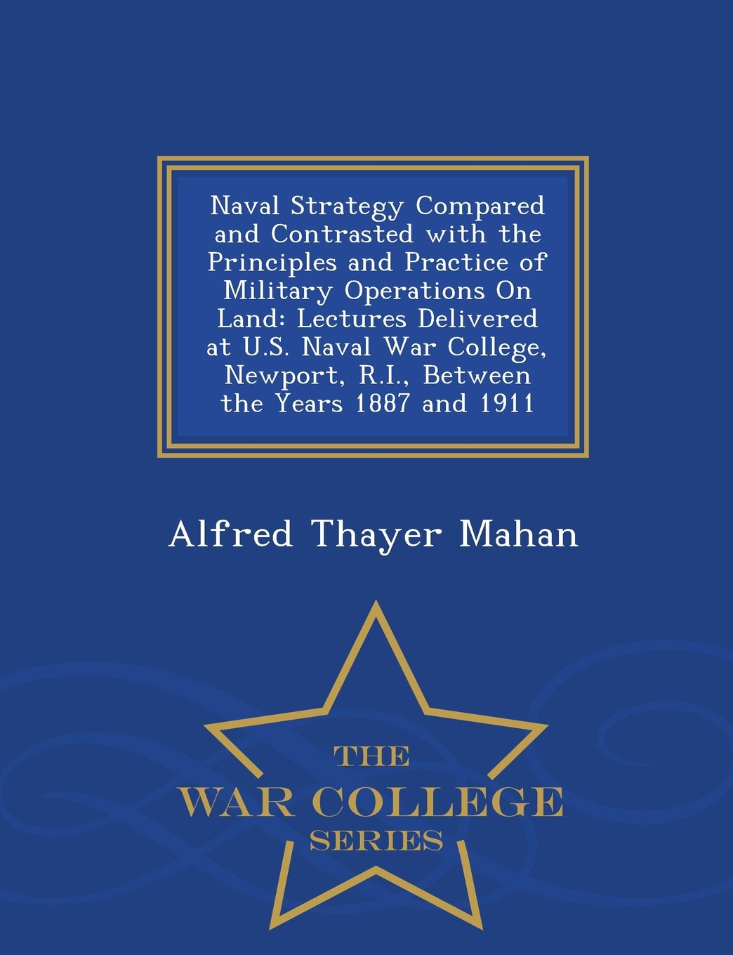 Read Online Naval Strategy Compared and Contrasted with the Principles and Practice of Military Operations On Land: Lectures Delivered at U.S. Naval War College, ... the Years 1887 and 1911 - War College Series PDF