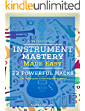 Instrument Mastery Made Easy: 22 Powerful Hacks (a very easy guide to learning an instrument)