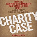 Charity Case: How the Nonprofit Community Can Stand Up for Itself and Really Change the World Audiobook by Dan Pallotta Narrated by Brett Barry