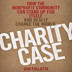 Charity Case: How the Nonprofit Community Can Stand Up for Itself and Really Change the World | Dan Pallotta