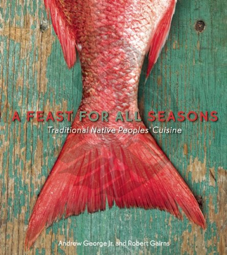 A Feast for All Seasons: Traditional Native Peoples' Cuisine by Andrew George, Robert Gairns