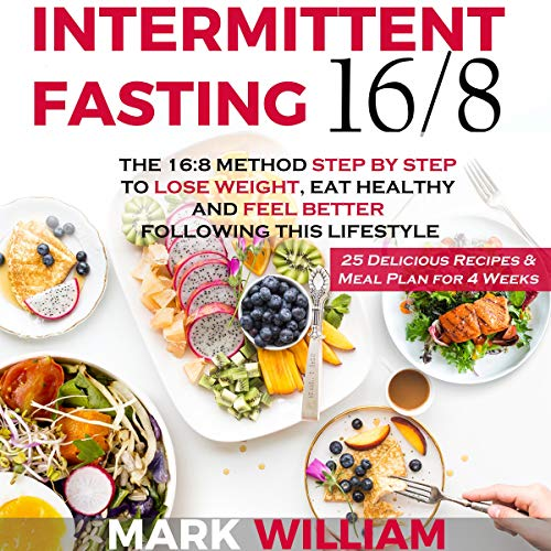 Intermittent Fasting 16/8: The 16:8 Method Step by Step to Lose Weight, Eat Healthy and Feel Better Following This Lifestyle: Includes 25 Delicious Recipes & Meal Plan for 4 Weeks by Mark William