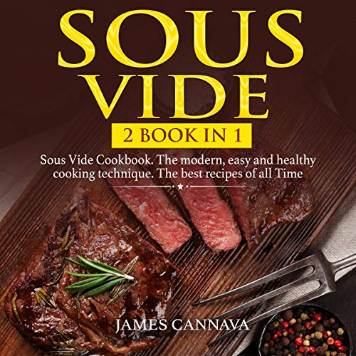 Sous Vide: 2 Books in 1: Sous Vide Cookbook. The Modern, Easy, and Healthy Cooking Technique. The Best Recipes of All Time by James Cannava