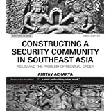 Constructing a Security Community in Southeast Asia: ASEAN and the Problem of Regional Order (Politics in Asia)