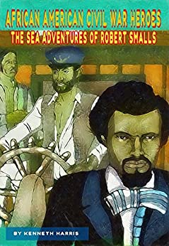 The Sea Adventures of Robert Smalls (African American Civil War Heroes Book 1) by [Harris, Kenneth]