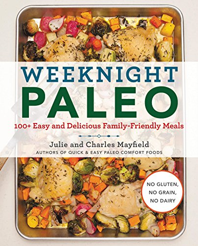 Weeknight Paleo: 100+ Easy and Delicious Family-Friendly Meals by Julie Mayfield, Charles Mayfield