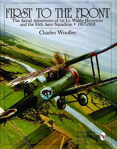 First to the Front: The Aerial Adventures of 1st Lt. Waldo Heinrichs and the 95th Aero Squadron 1917-1918 (Schiffer Military History)
