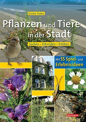 Pflanzen und Tiere in der Stadt: Suchen - Erkunden - Erleben