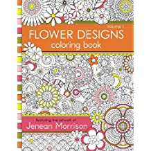 1: Flower Designs Coloring Book: An Adult Coloring Book for Stress-Relief, Relaxation, Meditation and Creativity (Jenean Morrison Adult Coloring Books) (Volume 1)
