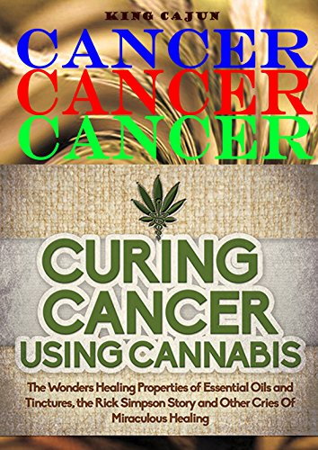 CANCER CANCER CANCER: Curing Cancer Using Cannabis – The Wondrous Healing Properties Of Essential Oils and Tinctures, The Rick Simpson Story, And Other ... Oil, Hemp Oil, Beat Cancer Book Book 2)