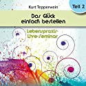 Das Glück einfach bestellen!: Teil 2 (Lebenspraxis-Live-Seminar) Hörbuch von Kurt Tepperwein Gesprochen von: Kurt Tepperwein