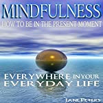 Mindfulness: How to Be in the Present Moment Everywhere in Your Everyday Life, 2.0 | Jane Peters