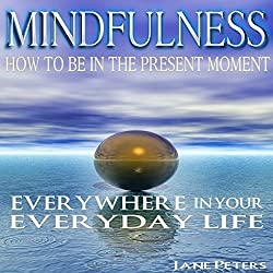 Mindfulness: How to Be in the Present Moment Everywhere in Your Everyday Life, 2.0