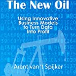 The New Oil: Using Innovative Business Models to Turn Data into Profit | Arent van 't Spijker