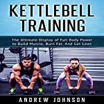 Kettlebell: The Ultimate Display of Full Body Power to Build Muscle, Burn Fat, and Get Lean | Andrew Johnson
