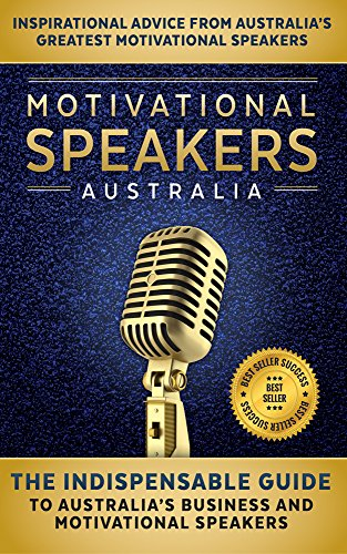 Motivational Speakers Australia: The Ineluctable Guide to Australia's Business and Motivational Speakers