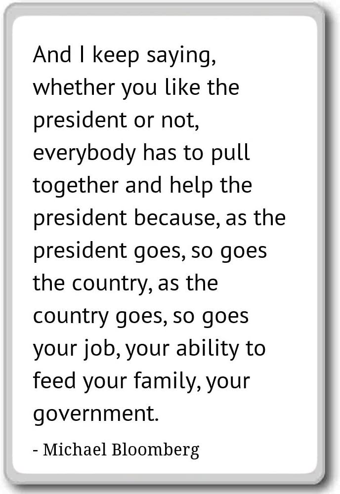 And I keep saying, whether you like the p... - Michael Bloomberg quotes fridge magnet, White