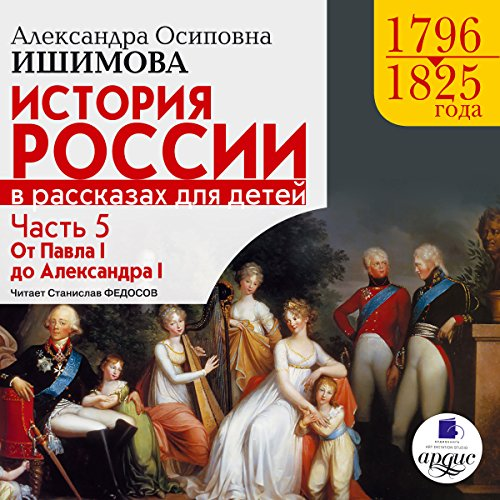 Istoriya Rossii v rasskazakh dlya detey: Chast' 5: 1796-1825 gg. Ot Pavla I do Aleksandra I [Russia's History in Stories for Children, Part 5: 1796-1825]