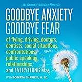 Goodbye Anxiety: Goodbye Fear by Shapiro Roberta