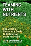 img - for Teaming with Nutrients: The Organic Gardener's Guide to Optimizing Plant Nutrition (Science for Gardeners) by Jeff Lowenfels (2013-05-07) book / textbook / text book