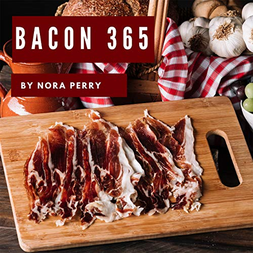 Bacon 365: Enjoy 365 Days With Amazing Bacon Recipes In Your Own Bacon Cookbook! (Bacon And Butter Cookbook, Beer And Bacon Cookbook, Bacon And Bourbon Cookbook, Vegan Bacon Cookbook) [Book 1] by Nora  Perry