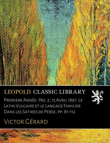 Download Premiere Année.-No. 2, 15 Avril 1897. Le Latin Vulgaire et le Langage Familier Dans les Satires de Perse, pp. 81-112 (French Edition) PDF