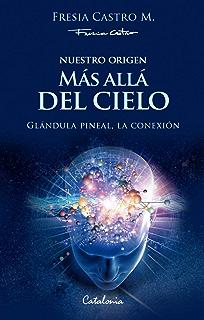 Nuestro origen: Más allá del cielo. Glándula pineal, la conexión (Spanish Edition