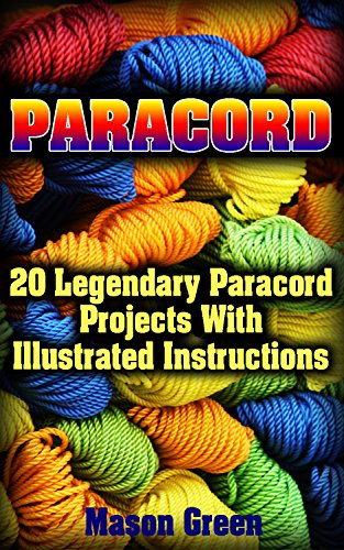 Paracord: 20 Legendary Paracord Projects With Illustrated Instructions: (Ultimate Survival Guide, College Paracord Bracelet) (Urban Survival Guide, Survival Kit)