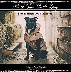 Art of The Black Dog: Ending Black Dog Syndrome (Rescue Renew Rehome) (Volume 2)
