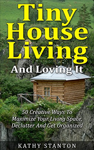 Tiny House Living And Loving It: 50 Creative Ways To Maximize Your Small Living Space, Declutter And Get Organized (Tiny House, Small House, Decluttering, Organization, Small Space Living) by [Stanton, Kathy]