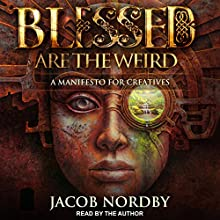 Blessed Are the Weird: A Manifesto for Creatives Audiobook by Jacob Nordby Narrated by Jacob Nordby