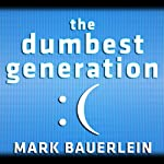 The Dumbest Generation: How the Digital Age Stupefies Young Americans and Jeopardizes Our Future (Or, Don't Trust Anyone Under 30) | Mark Bauerlein