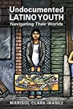 img - for Undocumented Latino Youth: Navigating Their Worlds (Latinos: Exploring Diversity and Change) book / textbook / text book