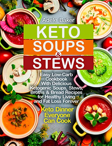 Keto Soups and Stews: Easy Low-Carb Cookbook With Delicious Ketogenic Soups, Stews, Broths & Bread Recipes for Healthy Living and Fat Loss Forever. Keto ... Everyone Can Cook (keto soup cookbook 1) by Adele Baker